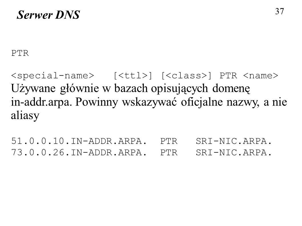37 Serwer DNS PTR [ ] [ ] PTR Używane głównie w bazach opisujących domenę in-addr.arpa. Powinny wskazywać oficjalne nazwy, a nie aliasy 51.0.0.10.IN-A