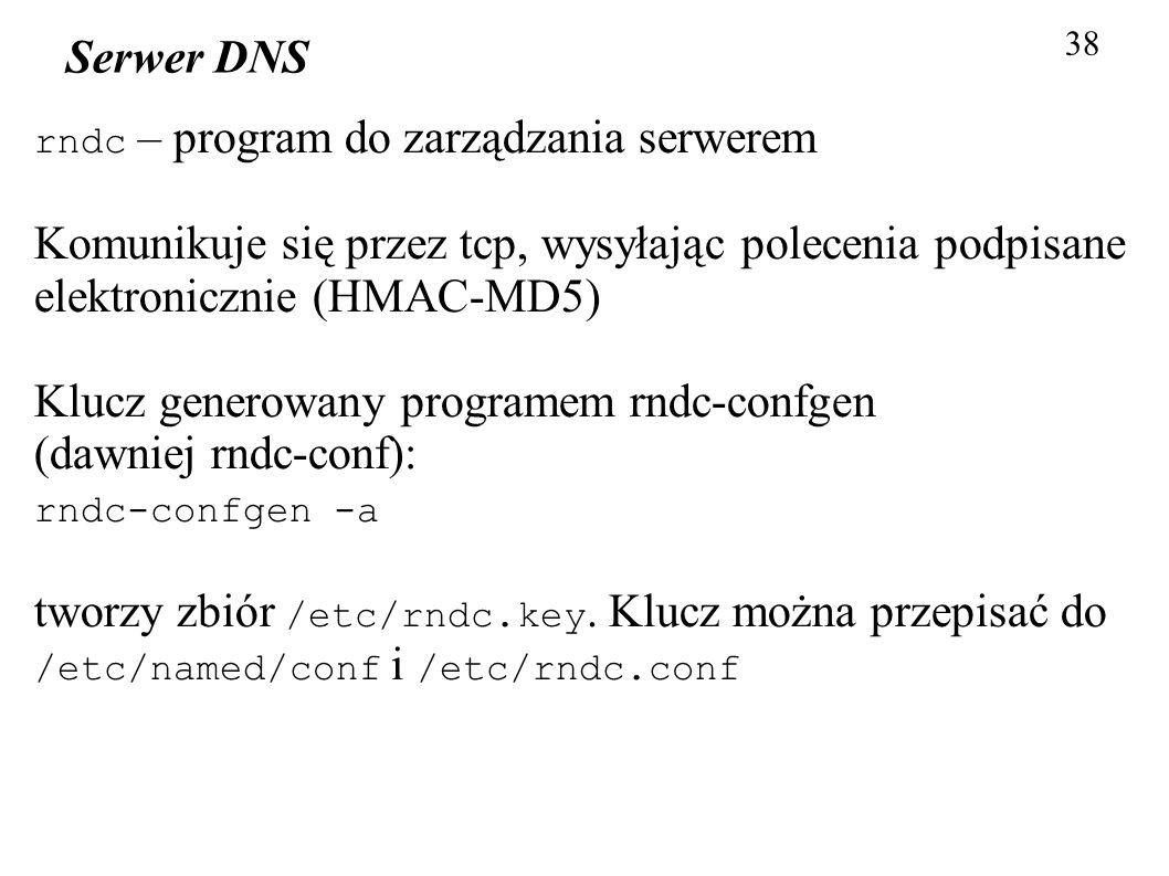 38 Serwer DNS rndc – program do zarządzania serwerem Komunikuje się przez tcp, wysyłając polecenia podpisane elektronicznie (HMAC-MD5) Klucz generowan