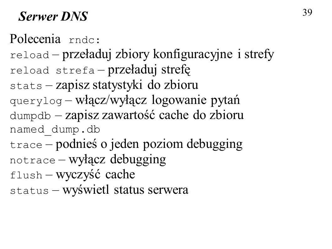39 Serwer DNS Polecenia rndc: reload – przeładuj zbiory konfiguracyjne i strefy reload strefa – przeładuj strefę stats – zapisz statystyki do zbioru q