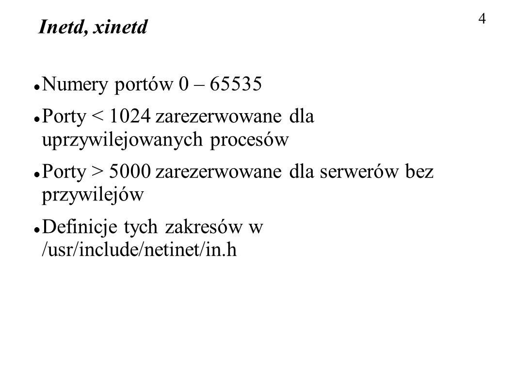 4 Inetd, xinetd Numery portów 0 – 65535 Porty < 1024 zarezerwowane dla uprzywilejowanych procesów Porty > 5000 zarezerwowane dla serwerów bez przywile