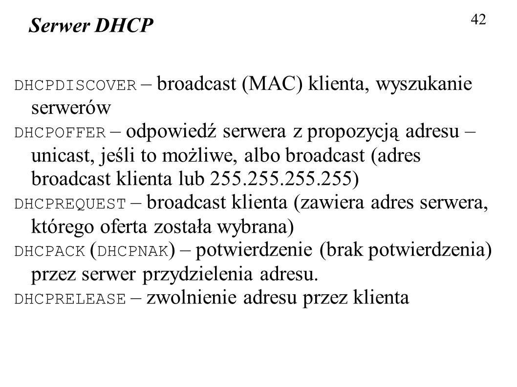 42 Serwer DHCP DHCPDISCOVER – broadcast (MAC) klienta, wyszukanie serwerów DHCPOFFER – odpowiedź serwera z propozycją adresu – unicast, jeśli to możli