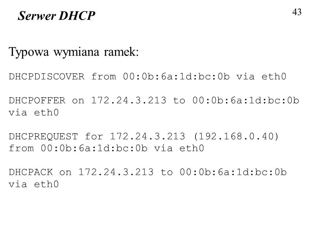 43 Serwer DHCP Typowa wymiana ramek: DHCPDISCOVER from 00:0b:6a:1d:bc:0b via eth0 DHCPOFFER on 172.24.3.213 to 00:0b:6a:1d:bc:0b via eth0 DHCPREQUEST