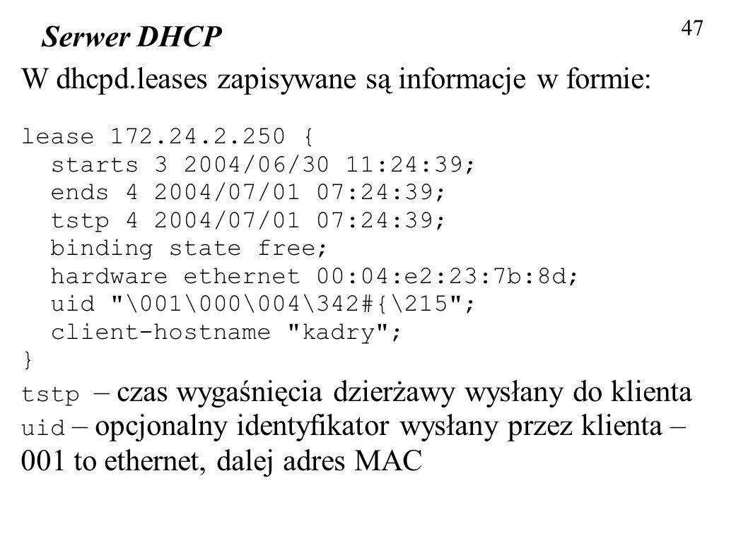 47 Serwer DHCP W dhcpd.leases zapisywane są informacje w formie: lease 172.24.2.250 { starts 3 2004/06/30 11:24:39; ends 4 2004/07/01 07:24:39; tstp 4