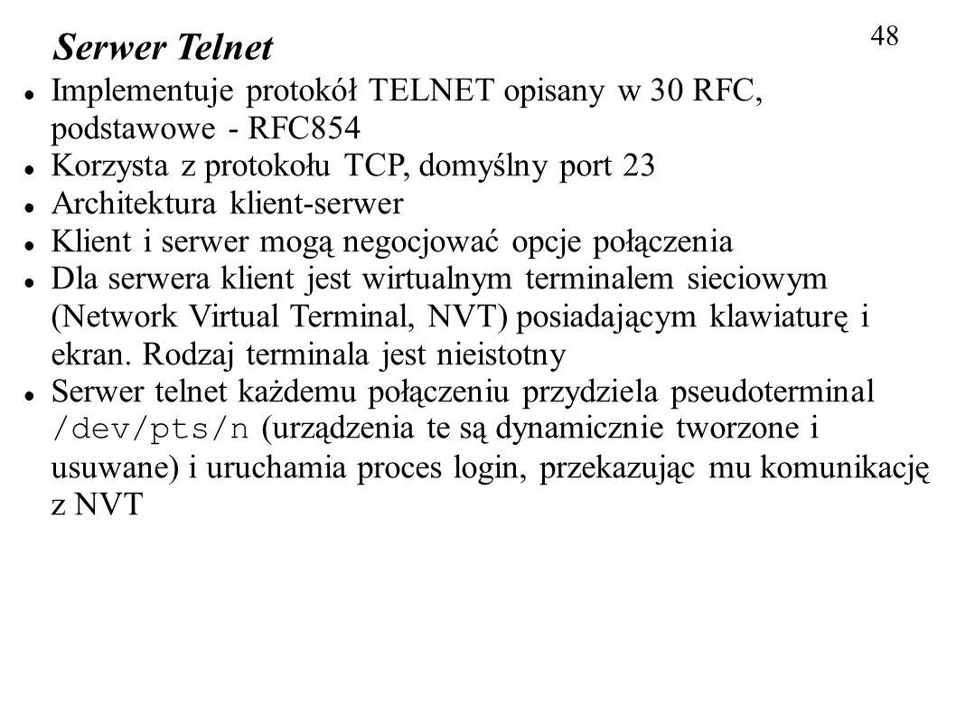 48 Serwer Telnet Implementuje protokół TELNET opisany w 30 RFC, podstawowe - RFC854 Korzysta z protokołu TCP, domyślny port 23 Architektura klient-ser