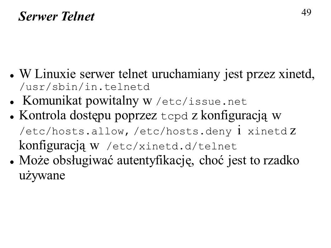 49 Serwer Telnet W Linuxie serwer telnet uruchamiany jest przez xinetd, /usr/sbin/in.telnetd Komunikat powitalny w /etc/issue.net Kontrola dostępu pop