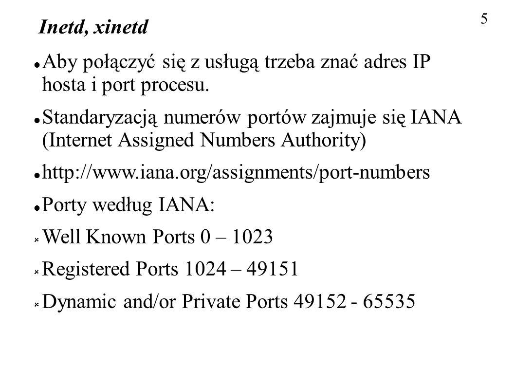 5 Inetd, xinetd Aby połączyć się z usługą trzeba znać adres IP hosta i port procesu. Standaryzacją numerów portów zajmuje się IANA (Internet Assigned