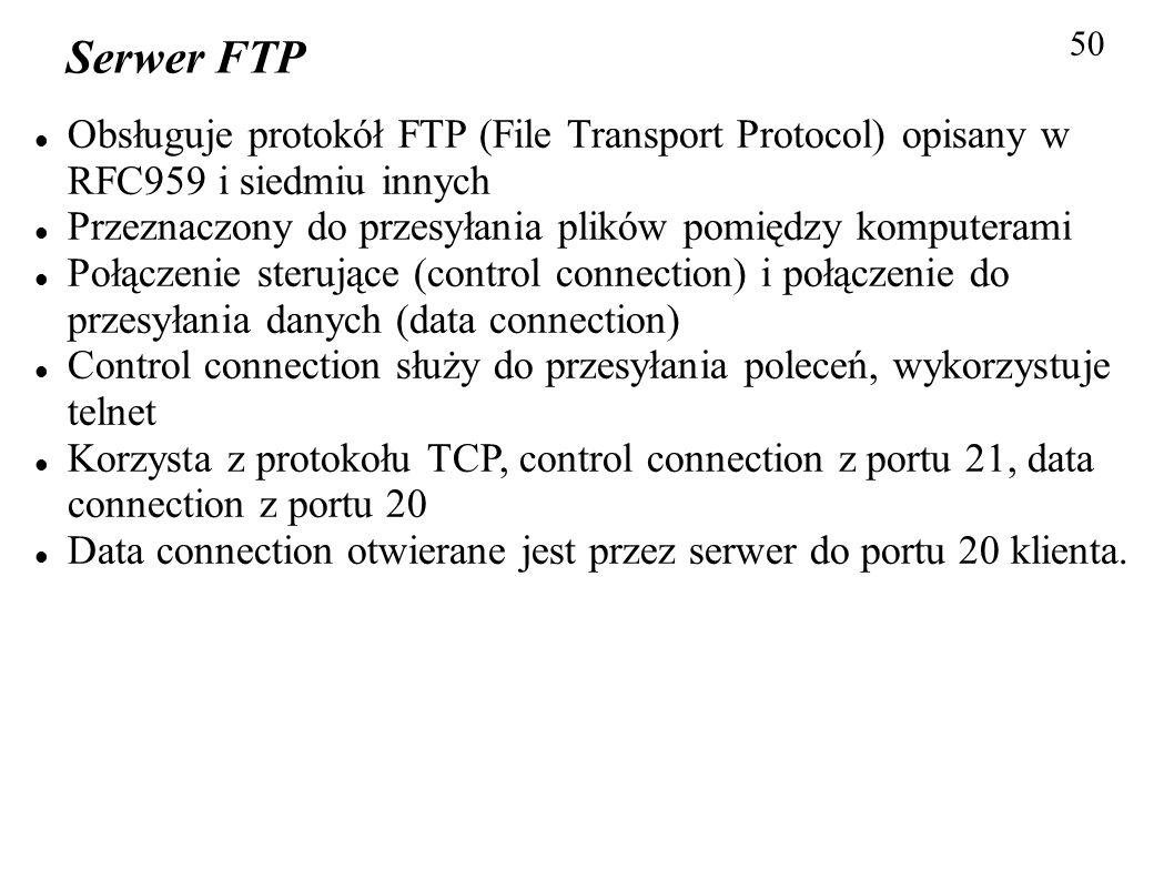 50 Serwer FTP Obsługuje protokół FTP (File Transport Protocol) opisany w RFC959 i siedmiu innych Przeznaczony do przesyłania plików pomiędzy komputera