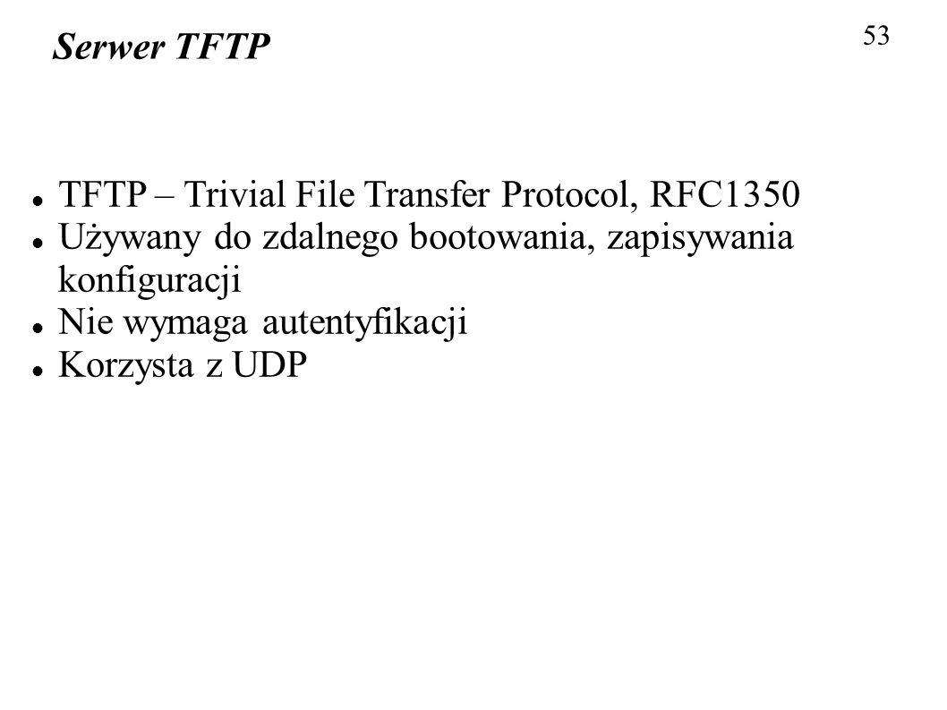 53 Serwer TFTP TFTP – Trivial File Transfer Protocol, RFC1350 Używany do zdalnego bootowania, zapisywania konfiguracji Nie wymaga autentyfikacji Korzy