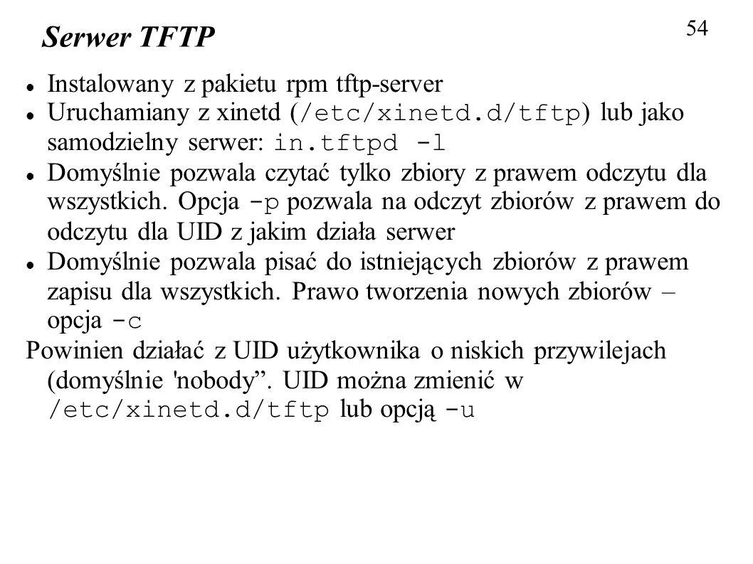 54 Serwer TFTP Instalowany z pakietu rpm tftp-server Uruchamiany z xinetd ( /etc/xinetd.d/tftp ) lub jako samodzielny serwer: in.tftpd -l Domyślnie po