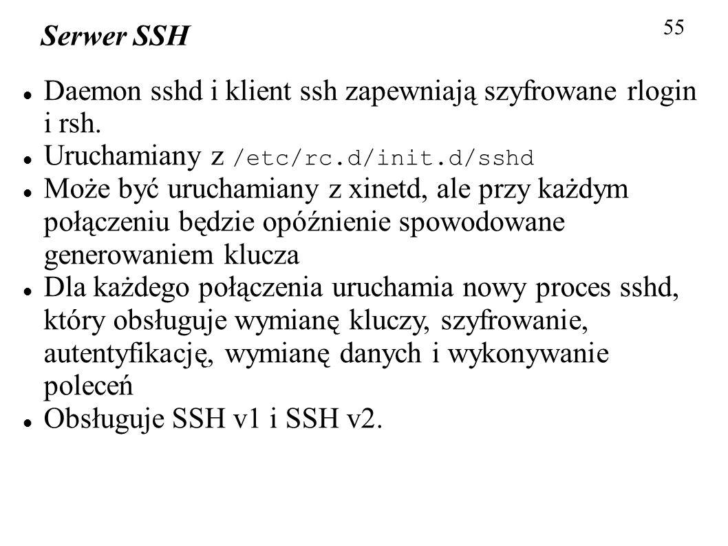 55 Serwer SSH Daemon sshd i klient ssh zapewniają szyfrowane rlogin i rsh. Uruchamiany z /etc/rc.d/init.d/sshd Może być uruchamiany z xinetd, ale przy