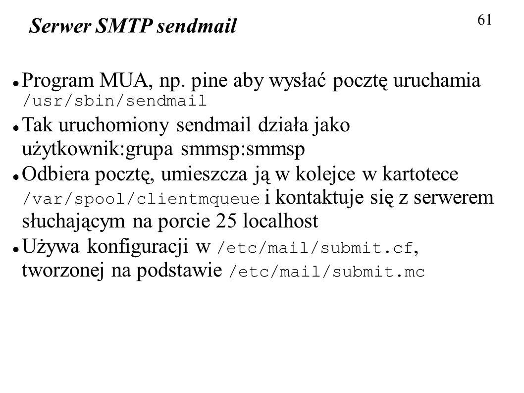 61 Serwer SMTP sendmail Program MUA, np. pine aby wysłać pocztę uruchamia /usr/sbin/sendmail Tak uruchomiony sendmail działa jako użytkownik:grupa smm