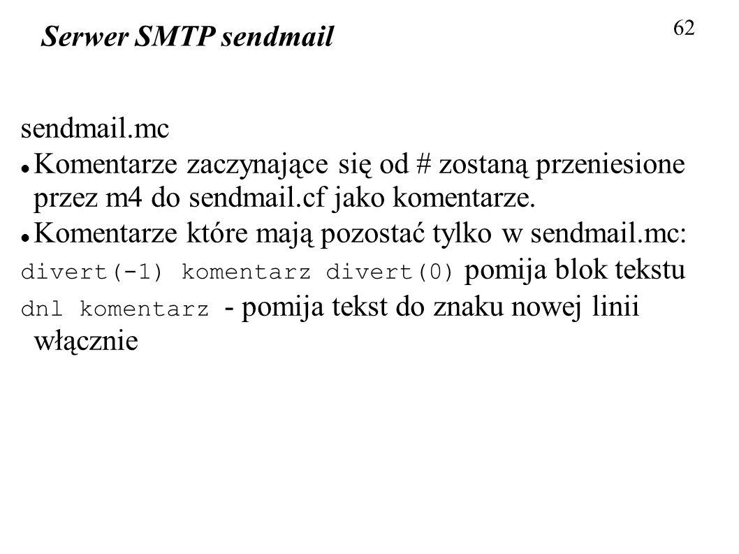 62 Serwer SMTP sendmail sendmail.mc Komentarze zaczynające się od # zostaną przeniesione przez m4 do sendmail.cf jako komentarze. Komentarze które maj