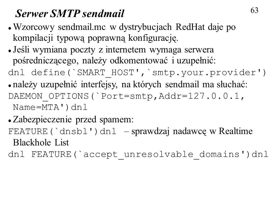 63 Serwer SMTP sendmail Wzorcowy sendmail.mc w dystrybucjach RedHat daje po kompilacji typową poprawną konfigurację. Jeśli wymiana poczty z internetem