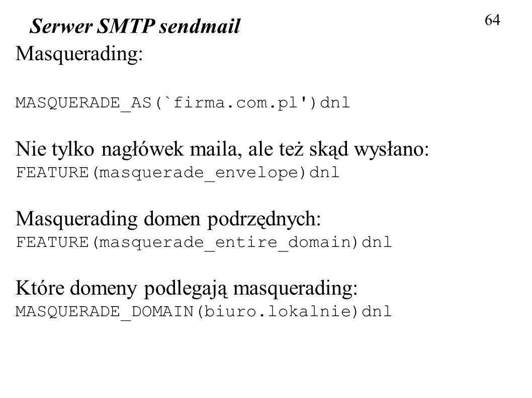 64 Serwer SMTP sendmail Masquerading: MASQUERADE_AS(`firma.com.pl')dnl Nie tylko nagłówek maila, ale też skąd wysłano: FEATURE(masquerade_envelope)dnl