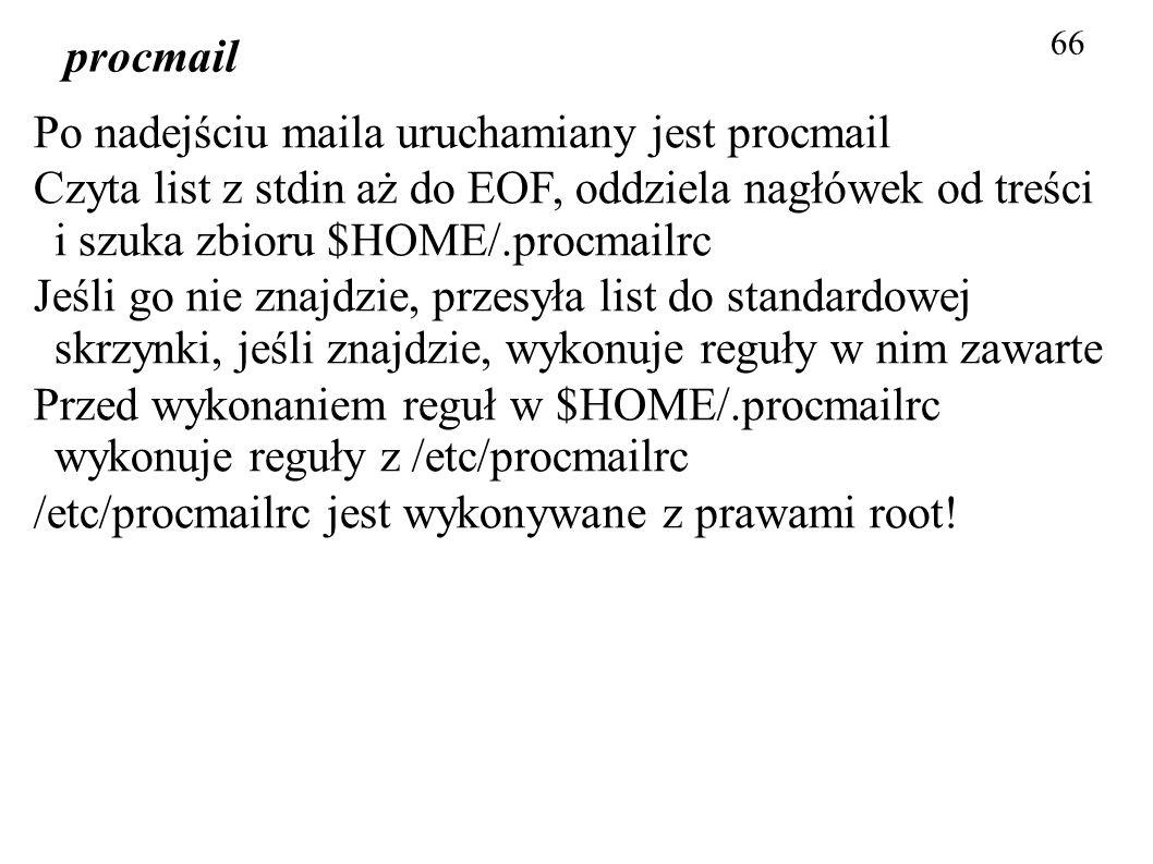 66 procmail Po nadejściu maila uruchamiany jest procmail Czyta list z stdin aż do EOF, oddziela nagłówek od treści i szuka zbioru $HOME/.procmailrc Je