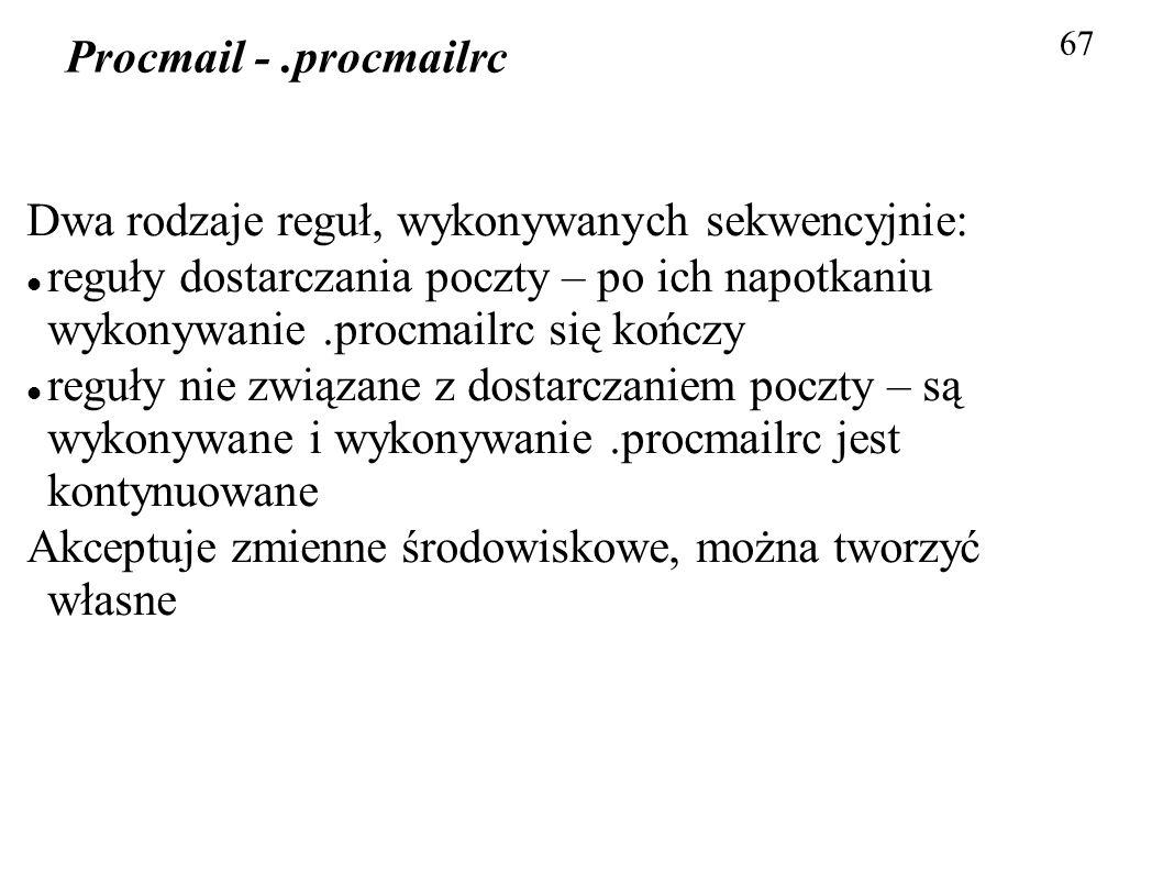 67 Procmail -.procmailrc Dwa rodzaje reguł, wykonywanych sekwencyjnie: reguły dostarczania poczty – po ich napotkaniu wykonywanie.procmailrc się kończ