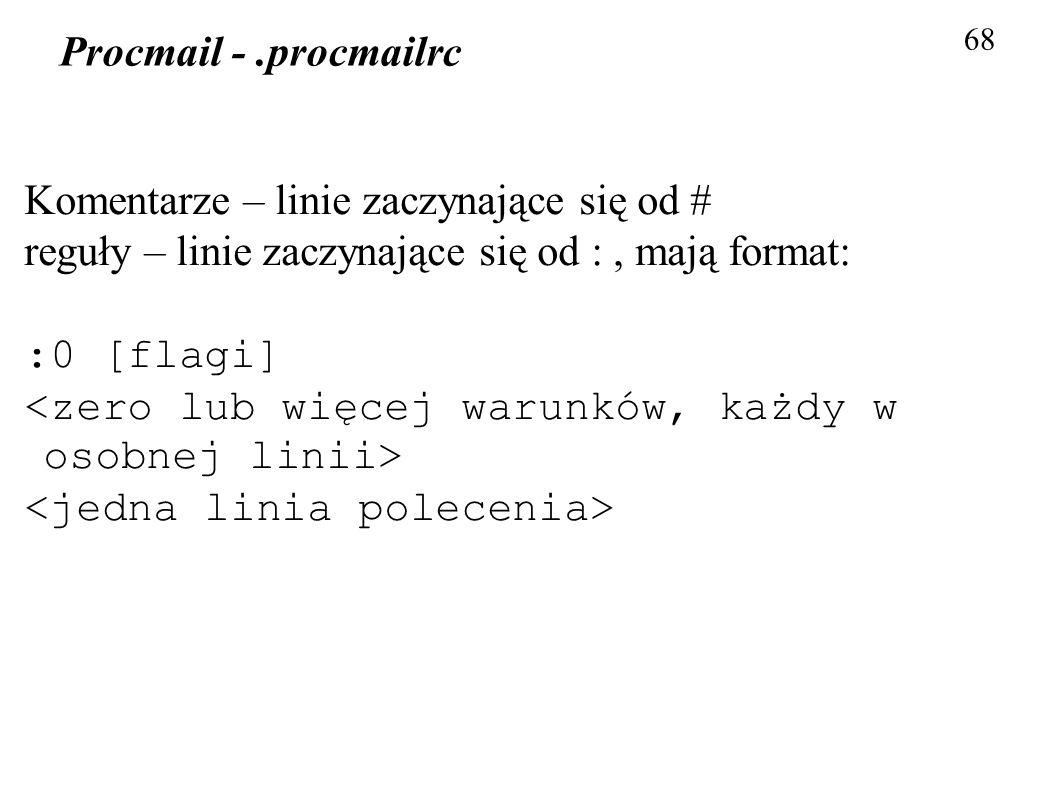 68 Procmail -.procmailrc Komentarze – linie zaczynające się od # reguły – linie zaczynające się od :, mają format: :0 [flagi]