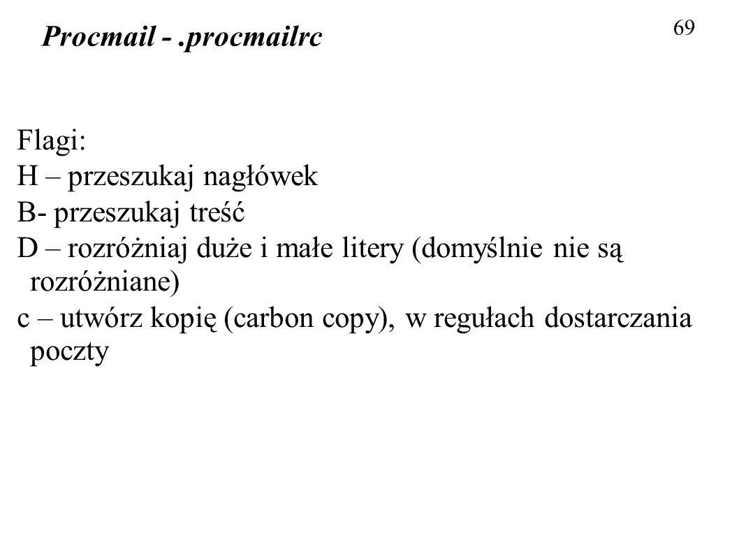 69 Procmail -.procmailrc Flagi: H – przeszukaj nagłówek B- przeszukaj treść D – rozróżniaj duże i małe litery (domyślnie nie są rozróżniane) c – utwór