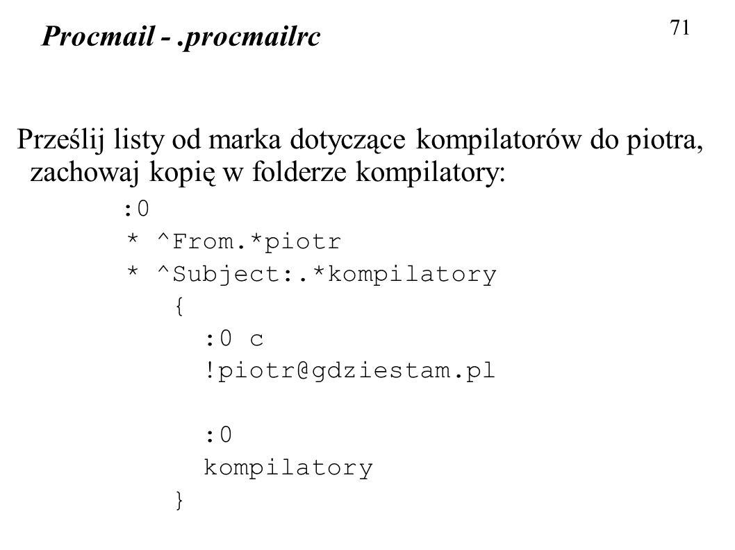 71 Procmail -.procmailrc Prześlij listy od marka dotyczące kompilatorów do piotra, zachowaj kopię w folderze kompilatory: :0 * ^From.*piotr * ^Subject