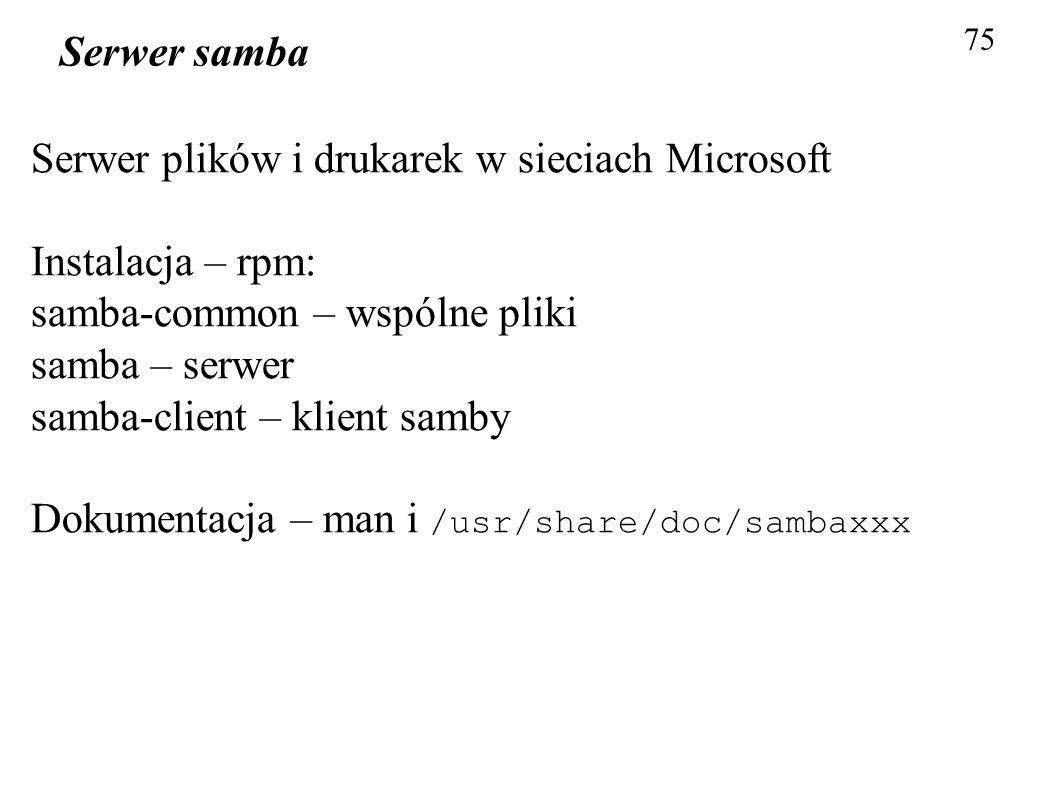75 Serwer samba Serwer plików i drukarek w sieciach Microsoft Instalacja – rpm: samba-common – wspólne pliki samba – serwer samba-client – klient samb