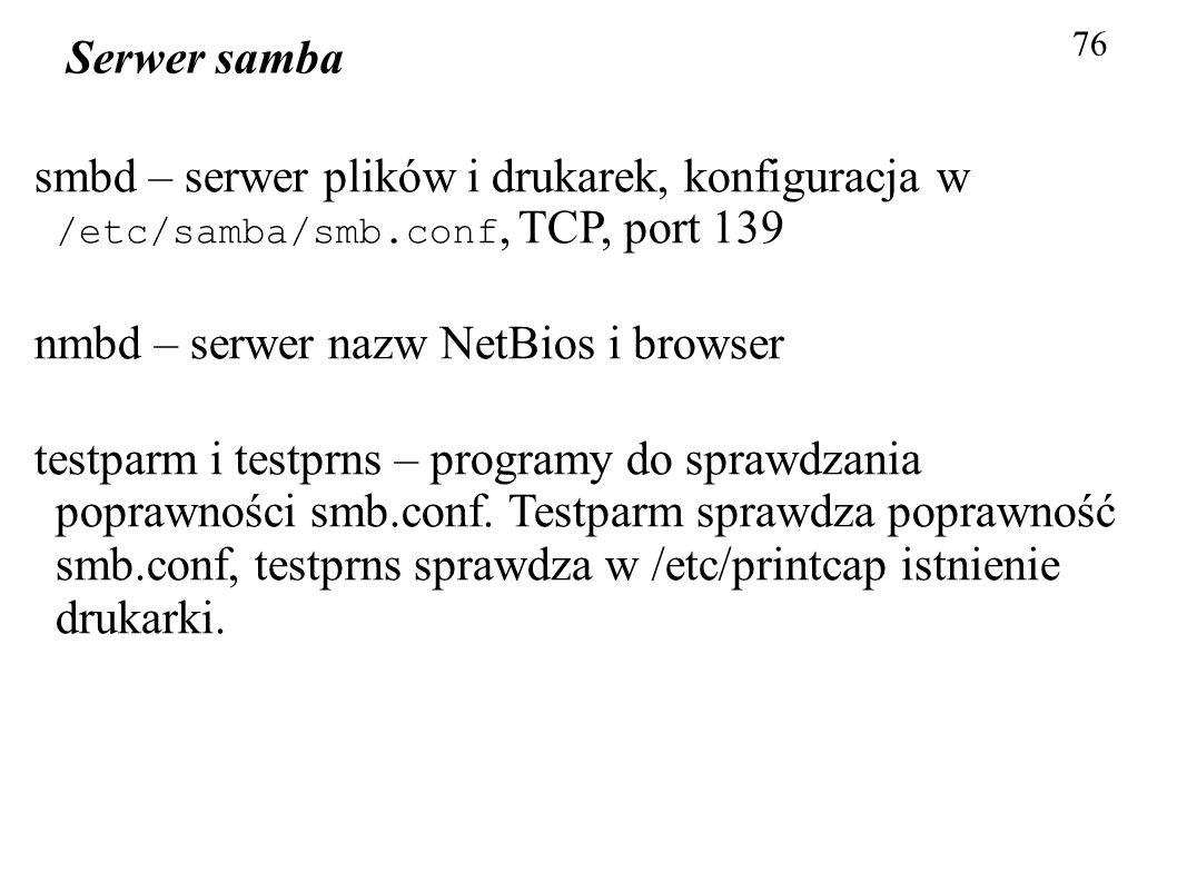 76 Serwer samba smbd – serwer plików i drukarek, konfiguracja w /etc/samba/smb.conf, TCP, port 139 nmbd – serwer nazw NetBios i browser testparm i tes