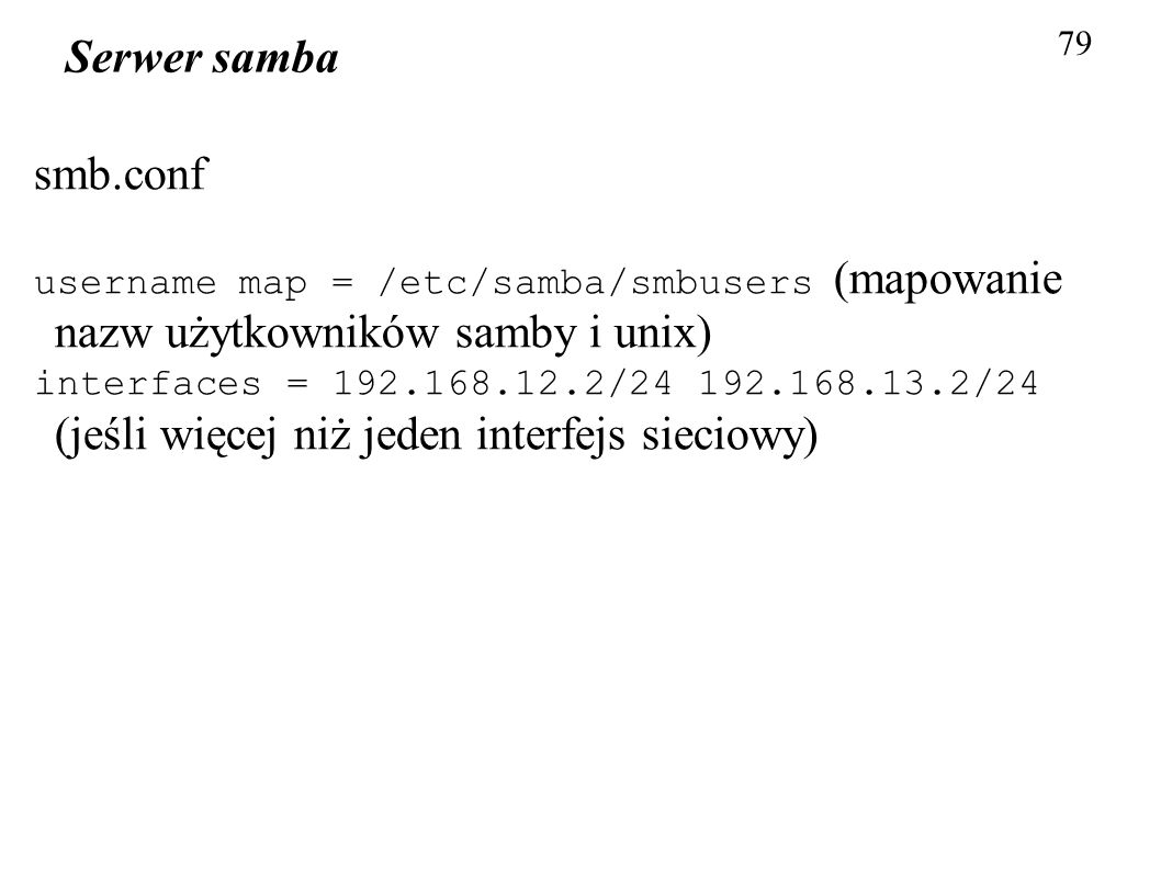 79 Serwer samba smb.conf username map = /etc/samba/smbusers (mapowanie nazw użytkowników samby i unix) interfaces = 192.168.12.2/24 192.168.13.2/24 (j