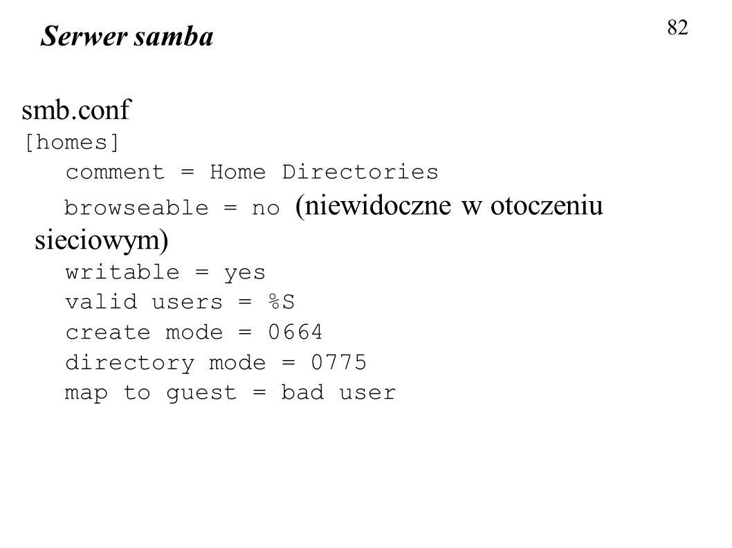 82 Serwer samba smb.conf [homes] comment = Home Directories browseable = no (niewidoczne w otoczeniu sieciowym) writable = yes valid users = %S create