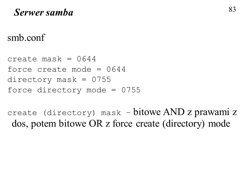 83 Serwer samba smb.conf create mask = 0644 force create mode = 0644 directory mask = 0755 force directory mode = 0755 create (directory) mask – bitow
