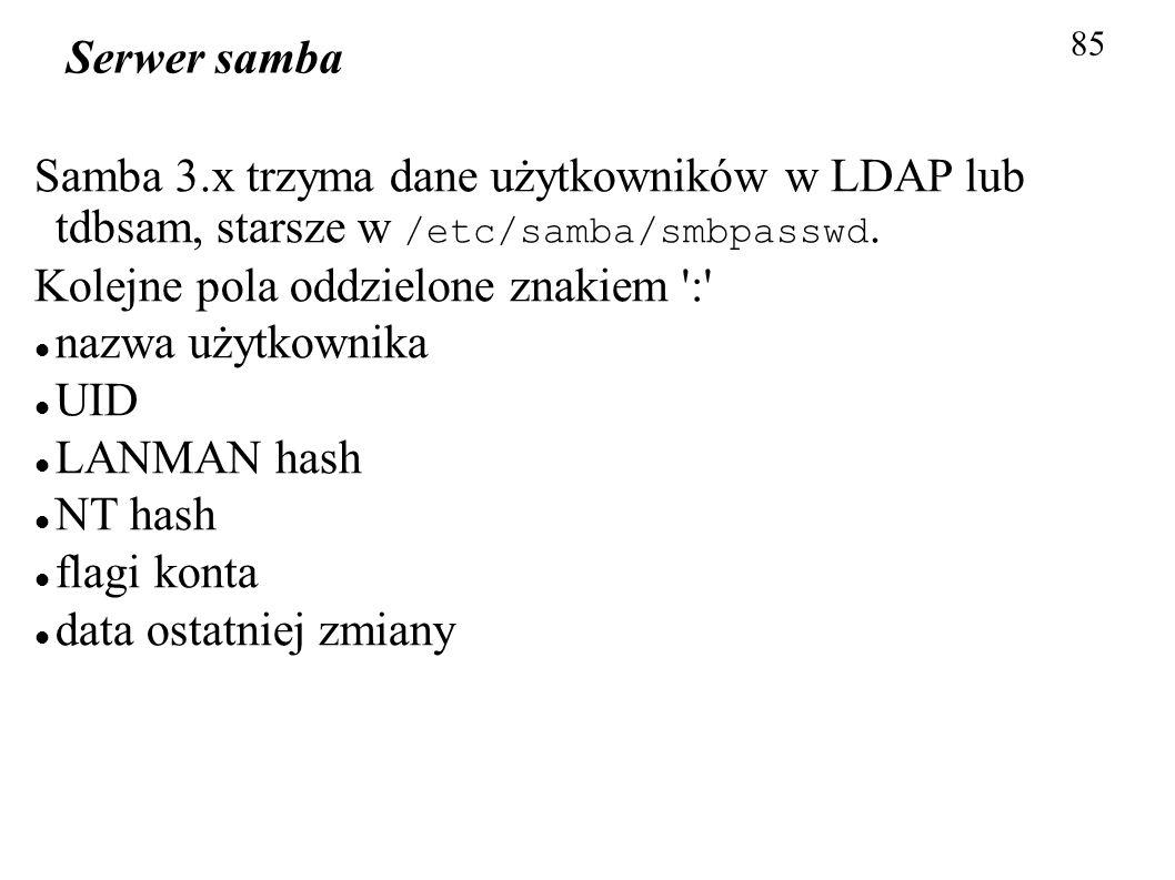 85 Serwer samba Samba 3.x trzyma dane użytkowników w LDAP lub tdbsam, starsze w /etc/samba/smbpasswd. Kolejne pola oddzielone znakiem ':' nazwa użytko