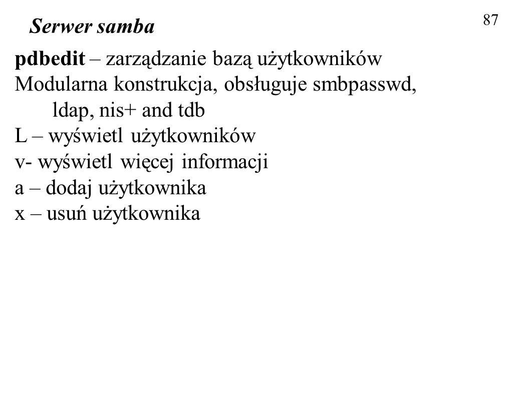87 Serwer samba pdbedit – zarządzanie bazą użytkowników Modularna konstrukcja, obsługuje smbpasswd, ldap, nis+ and tdb L – wyświetl użytkowników v- wy