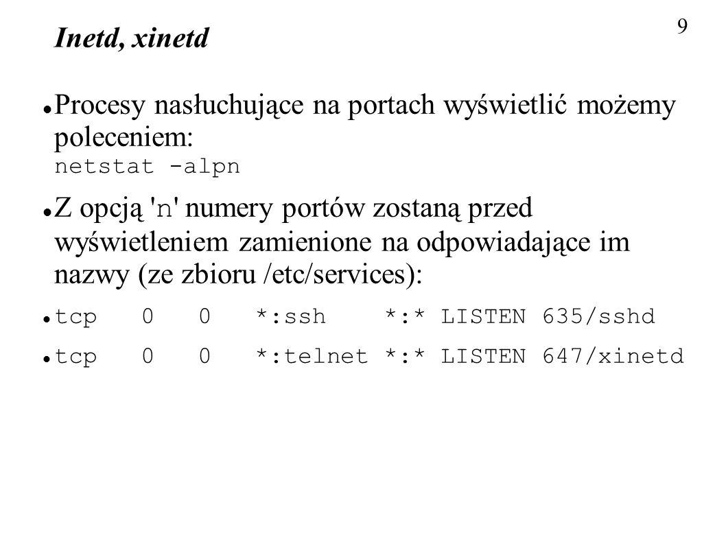 9 Inetd, xinetd Procesy nasłuchujące na portach wyświetlić możemy poleceniem: netstat -alpn Z opcją ' n ' numery portów zostaną przed wyświetleniem za