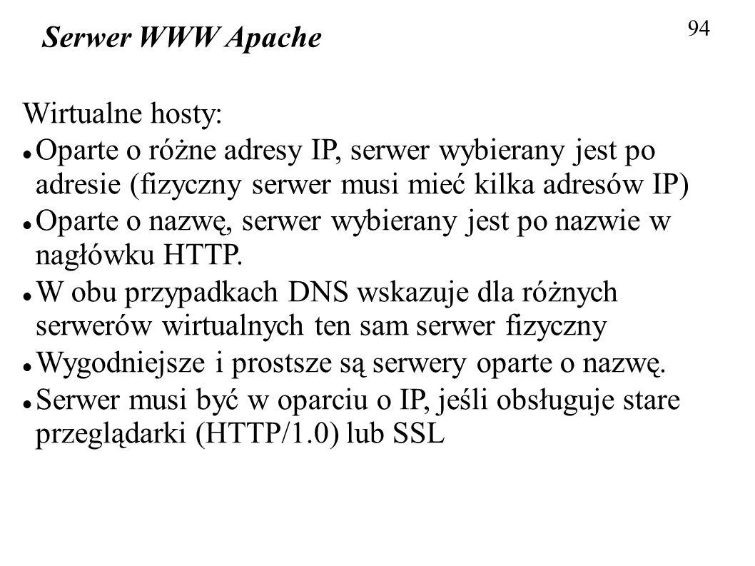 94 Serwer WWW Apache Wirtualne hosty: Oparte o różne adresy IP, serwer wybierany jest po adresie (fizyczny serwer musi mieć kilka adresów IP) Oparte o