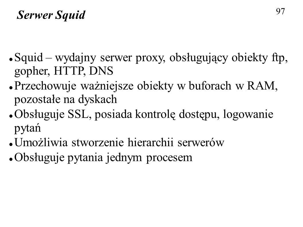 97 Serwer Squid Squid – wydajny serwer proxy, obsługujący obiekty ftp, gopher, HTTP, DNS Przechowuje ważniejsze obiekty w buforach w RAM, pozostałe na