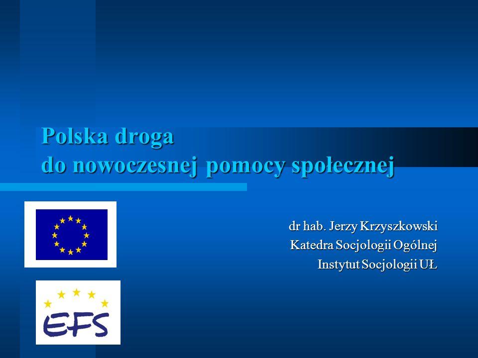 Polska droga do nowoczesnej pomocy społecznej dr hab. Jerzy Krzyszkowski Katedra Socjologii Ogólnej Instytut Socjologii UŁ
