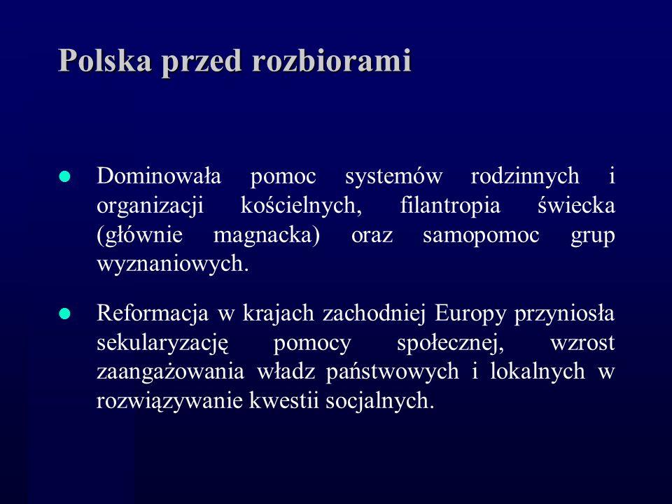 Polska przed rozbiorami Dominowała pomoc systemów rodzinnych i organizacji kościelnych, filantropia świecka (głównie magnacka) oraz samopomoc grup wyz