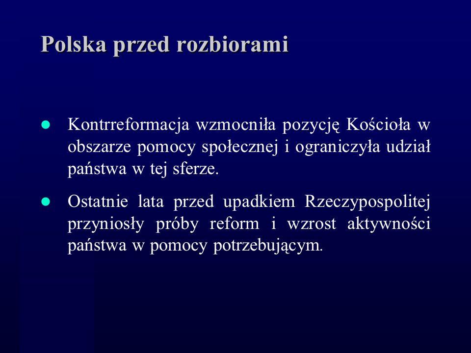 Polska przed rozbiorami Kontrreformacja wzmocniła pozycję Kościoła w obszarze pomocy społecznej i ograniczyła udział państwa w tej sferze. Ostatnie la