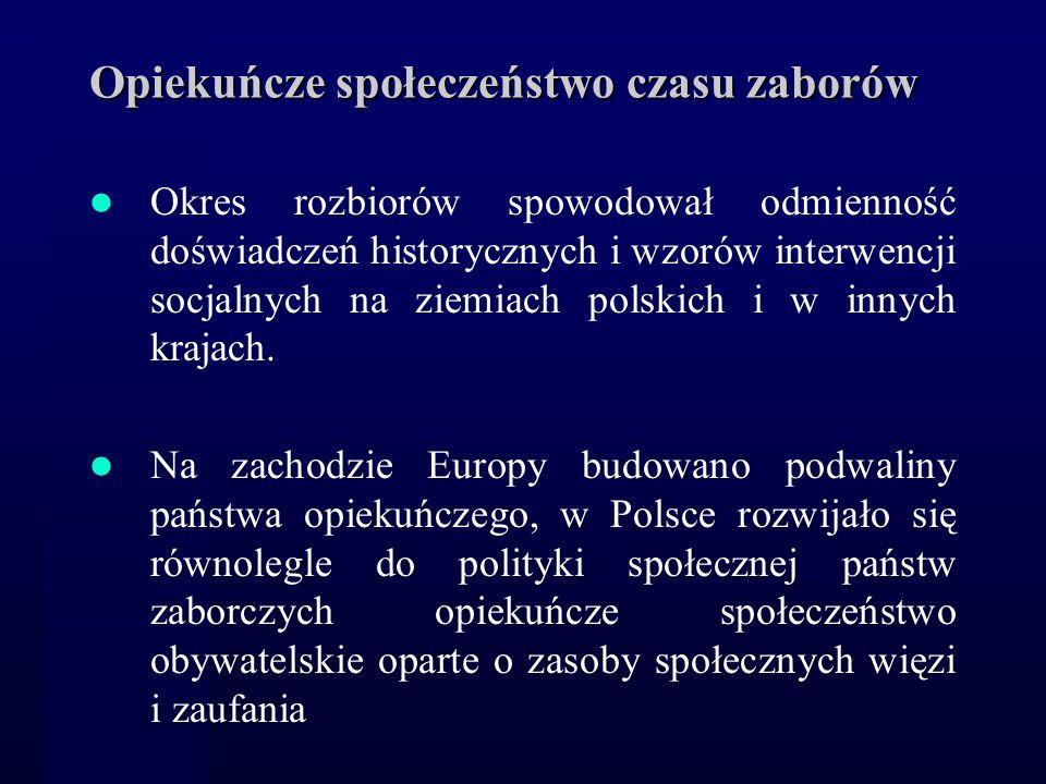 Opiekuńcze społeczeństwo czasu zaborów Okres rozbiorów spowodował odmienność doświadczeń historycznych i wzorów interwencji socjalnych na ziemiach pol