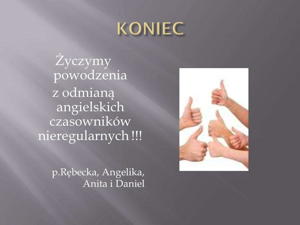 Życzymy powodzenia z odmianą angielskich czasowników nieregularnych !!! p.Rębecka, Angelika, Anita i Daniel