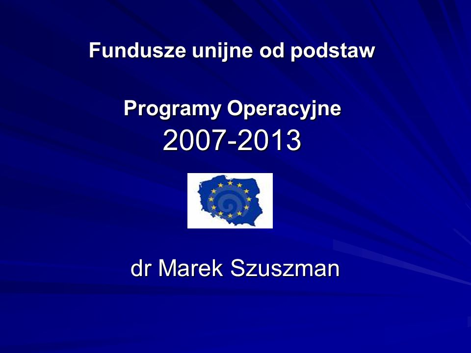 Fundusze unijne od podstaw Programy Operacyjne 2007-2013 dr Marek Szuszman