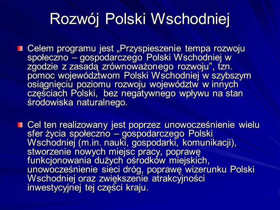 Rozwój Polski Wschodniej Celem programu jest Przyspieszenie tempa rozwoju społeczno – gospodarczego Polski Wschodniej w zgodzie z zasadą zrównoważoneg