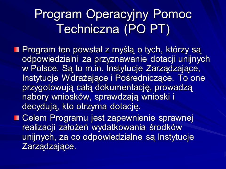 Program Operacyjny Pomoc Techniczna (PO PT) Program ten powstał z myślą o tych, którzy są odpowiedzialni za przyznawanie dotacji unijnych w Polsce. Są