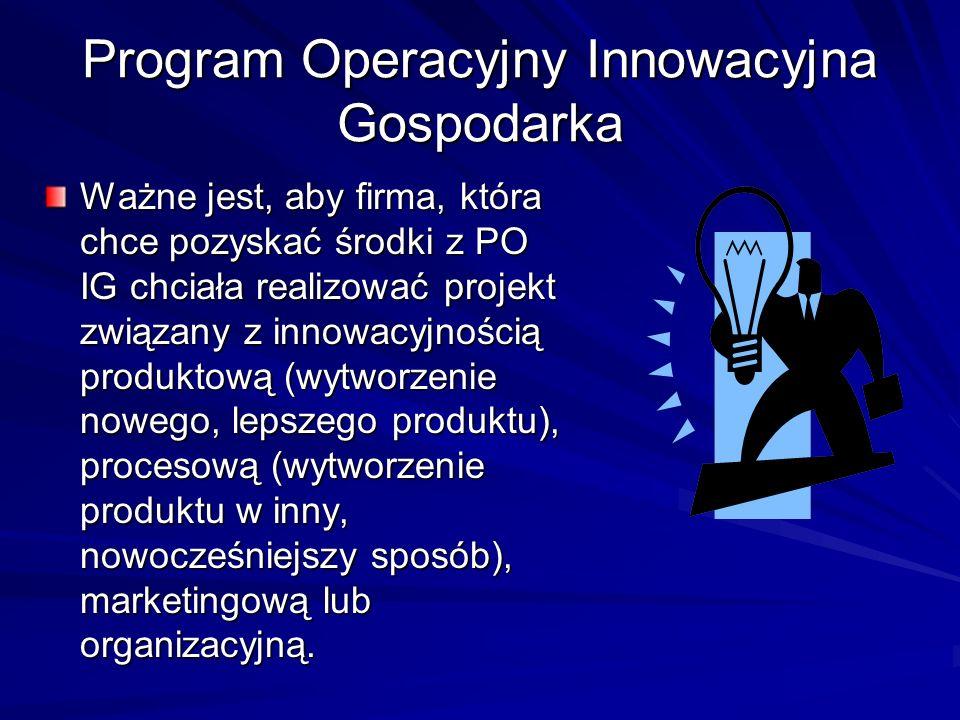 Program Operacyjny Innowacyjna Gospodarka Ważne jest, aby firma, która chce pozyskać środki z PO IG chciała realizować projekt związany z innowacyjnoś