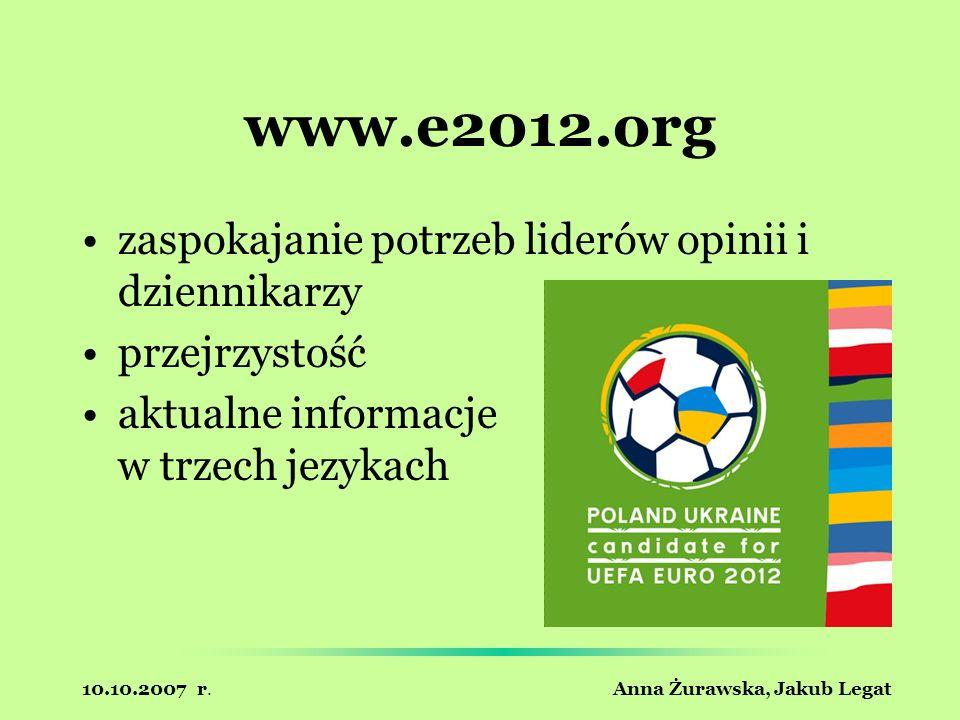 10.10.2007 r. Anna Żurawska, Jakub Legat www.e2012.org zaspokajanie potrzeb liderów opinii i dziennikarzy przejrzystość aktualne informacje w trzech j