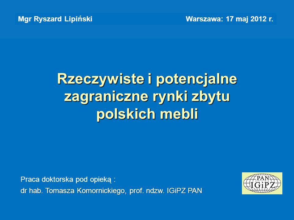 Rzeczywiste i potencjalne zagraniczne rynki zbytu polskich mebli Mgr Ryszard Lipiński Warszawa: 17 maj 2012 r. Praca doktorska pod opieką : dr hab. To