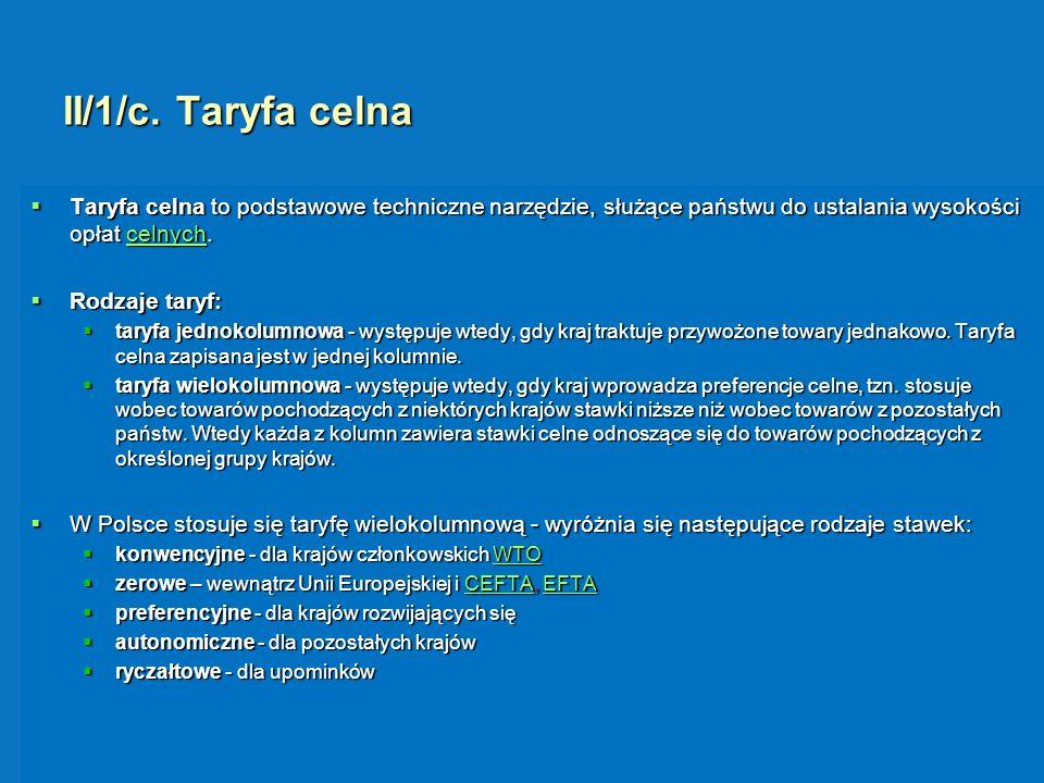 II/1/c. Taryfa celna Taryfa celna to podstawowe techniczne narzędzie, służące państwu do ustalania wysokości opłat celnych. Taryfa celna to podstawowe