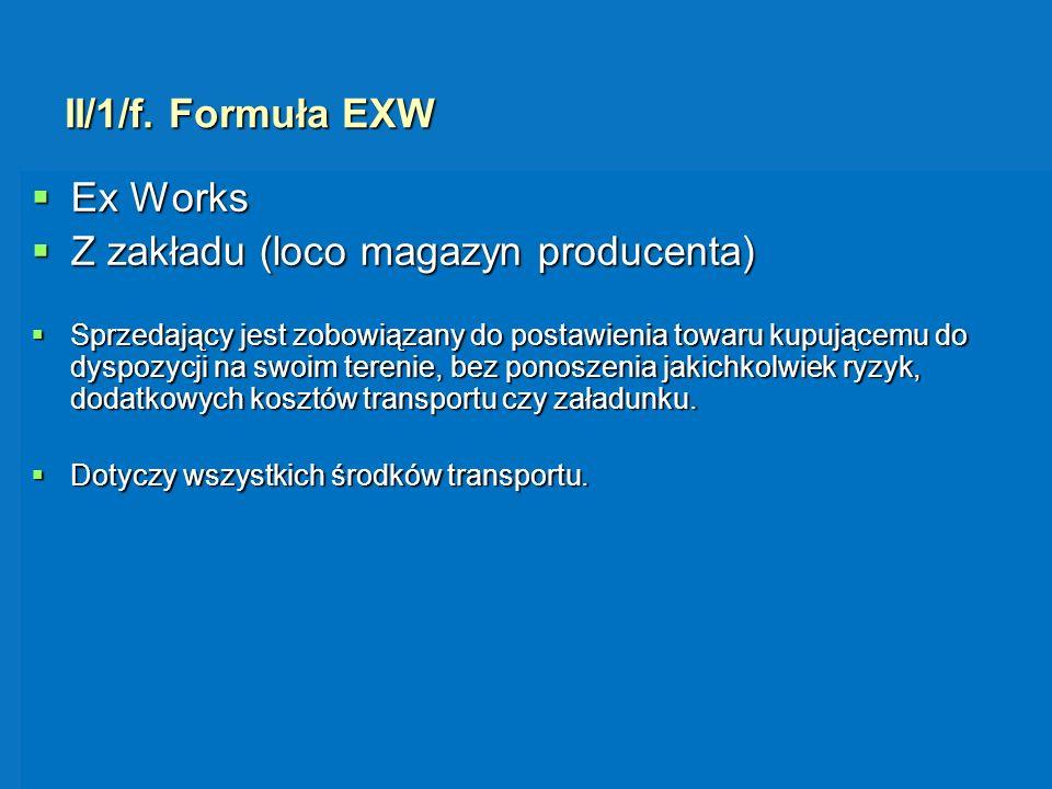 II/1/f. Formuła EXW Ex Works Ex Works Z zakładu (loco magazyn producenta) Z zakładu (loco magazyn producenta) Sprzedający jest zobowiązany do postawie