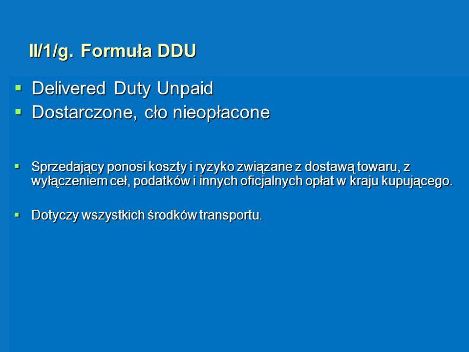 II/1/g. Formuła DDU Delivered Duty Unpaid Delivered Duty Unpaid Dostarczone, cło nieopłacone Dostarczone, cło nieopłacone Sprzedający ponosi koszty i