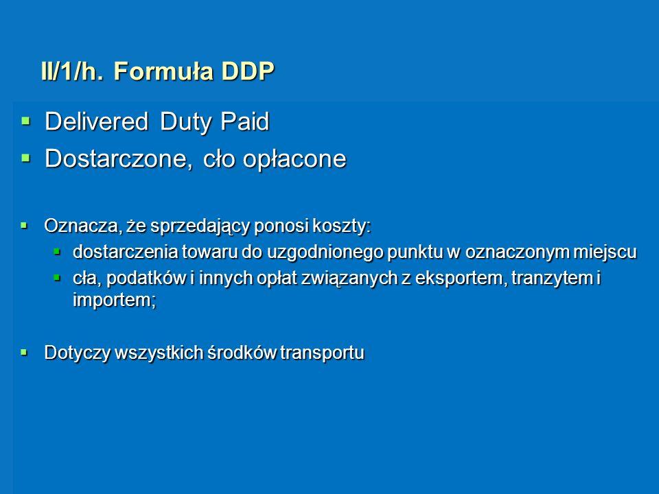 II/1/h. Formuła DDP Delivered Duty Paid Delivered Duty Paid Dostarczone, cło opłacone Dostarczone, cło opłacone Oznacza, że sprzedający ponosi koszty:
