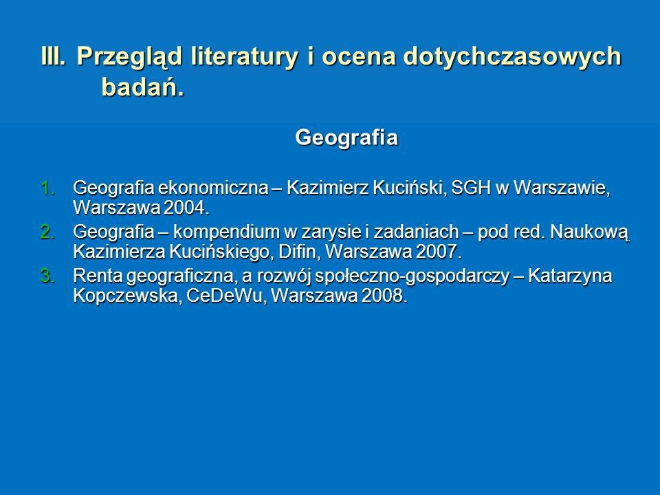 III. Przegląd literatury i ocena dotychczasowych badań. Geografia 1.Geografia ekonomiczna – Kazimierz Kuciński, SGH w Warszawie, Warszawa 2004. 2.Geog