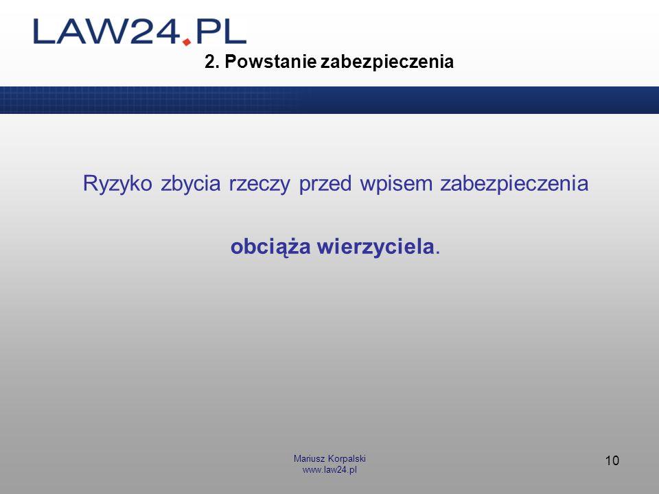 Mariusz Korpalski www.law24.pl 10 2. Powstanie zabezpieczenia Ryzyko zbycia rzeczy przed wpisem zabezpieczenia obciąża wierzyciela.